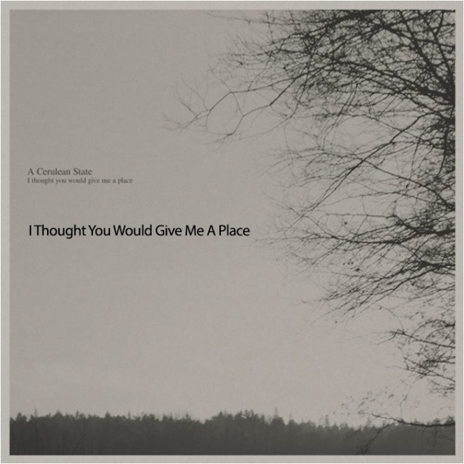 I Thought You Would Give Me A Place - A cerulean state